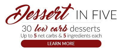 Dessert in 5. 30 keto dessert ideas. Up to 5 net carbs, 5 ingredients, and 5 easy steps for every recipe.